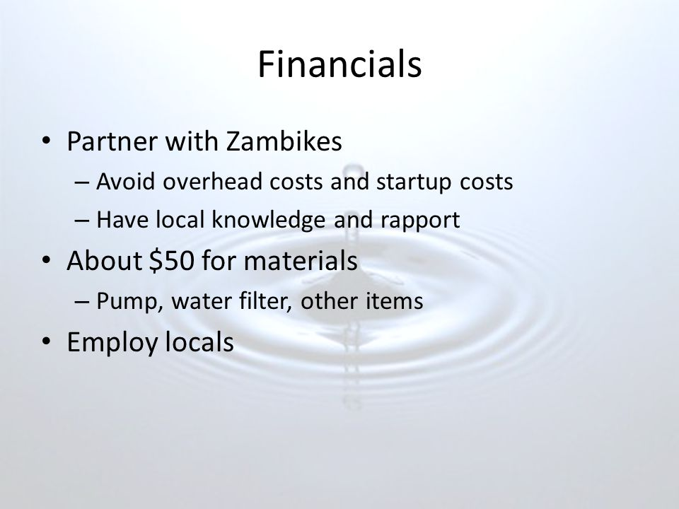Financials Partner with Zambikes – Avoid overhead costs and startup costs – Have local knowledge and rapport About $50 for materials – Pump, water filter, other items Employ locals