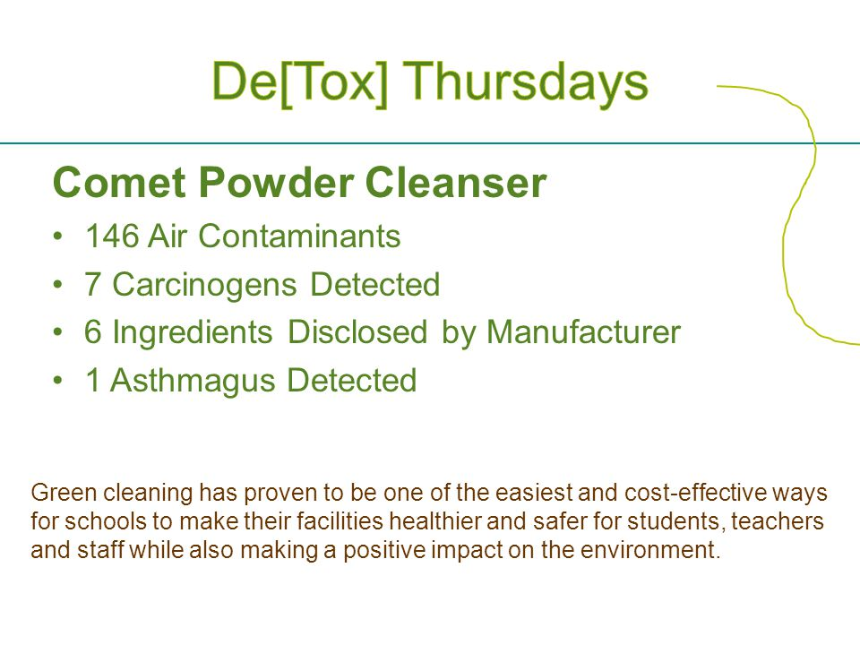 Comet Powder Cleanser 146 Air Contaminants 7 Carcinogens Detected 6 Ingredients Disclosed by Manufacturer 1 Asthmagus Detected Green cleaning has proven to be one of the easiest and cost-effective ways for schools to make their facilities healthier and safer for students, teachers and staff while also making a positive impact on the environment.