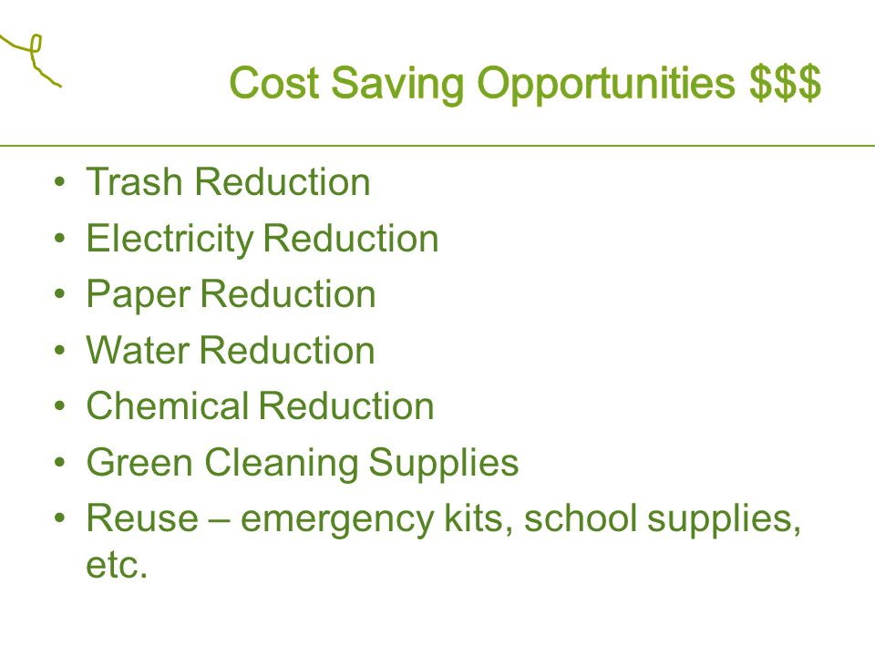 Trash Reduction Electricity Reduction Paper Reduction Water Reduction Chemical Reduction Green Cleaning Supplies Reuse – emergency kits, school suppli