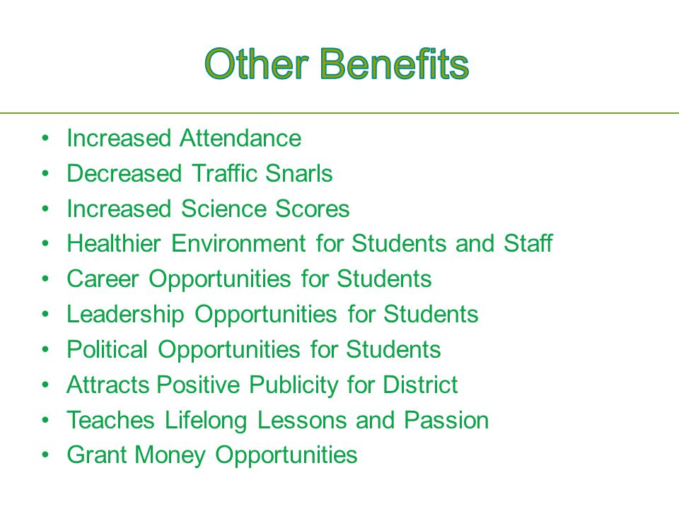 Increased Attendance Decreased Traffic Snarls Increased Science Scores Healthier Environment for Students and Staff Career Opportunities for Students Leadership Opportunities for Students Political Opportunities for Students Attracts Positive Publicity for District Teaches Lifelong Lessons and Passion Grant Money Opportunities