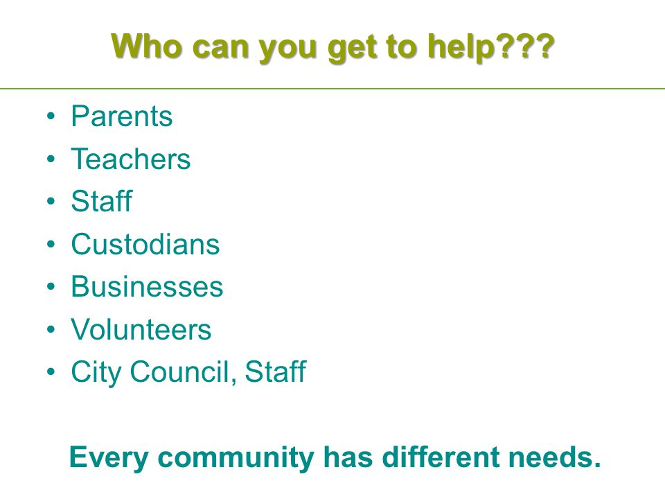 Who can you get to help??? Parents Teachers Staff Custodians Businesses Volunteers City Council, Staff Every community has different needs.