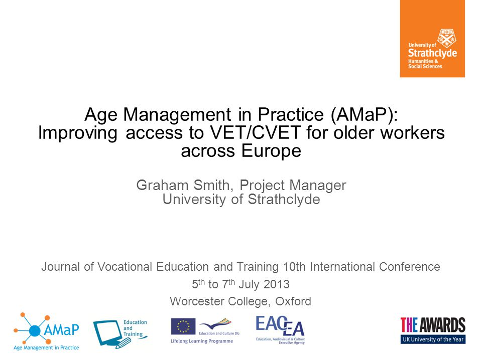 Journal of Vocational Education and Training 10th International Conference 5 th to 7 th July 2013 Worcester College, Oxford Age Management in Practice (AMaP): Improving access to VET/CVET for older workers across Europe Graham Smith, Project Manager University of Strathclyde