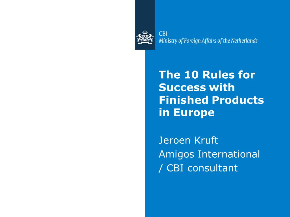 The 10 Rules for Success with Finished Products in Europe Jeroen Kruft Amigos International / CBI consultant