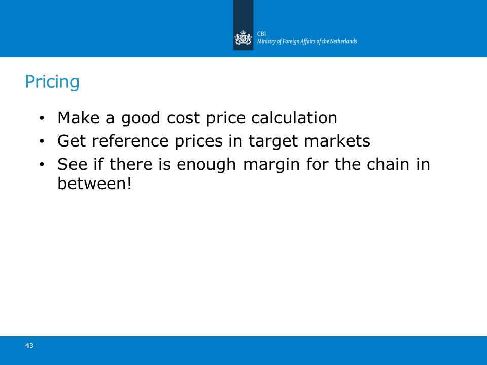 43 Pricing Make a good cost price calculation Get reference prices in target markets See if there is enough margin for the chain in between!