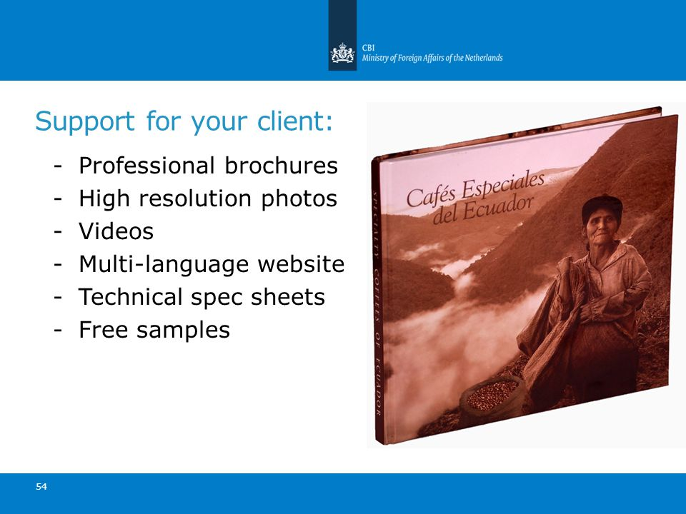 54 Support for your client: -Professional brochures -High resolution photos -Videos -Multi-language website -Technical spec sheets -Free samples