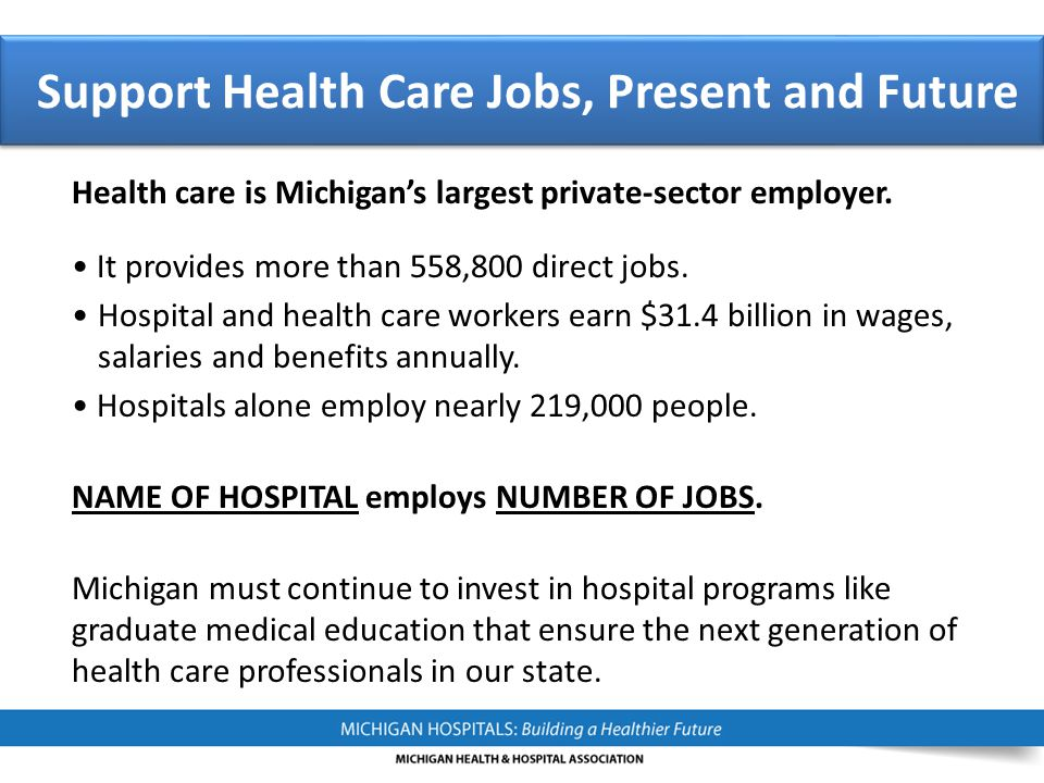 Health care is Michigan's largest private-sector employer. It provides more than 558,800 direct jobs. Hospital and health care workers earn $31.4 bill