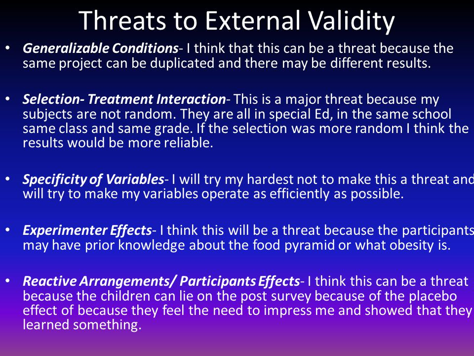 Threats to External Validity Generalizable Conditions- I think that this can be a threat because the same project can be duplicated and there may be different results.