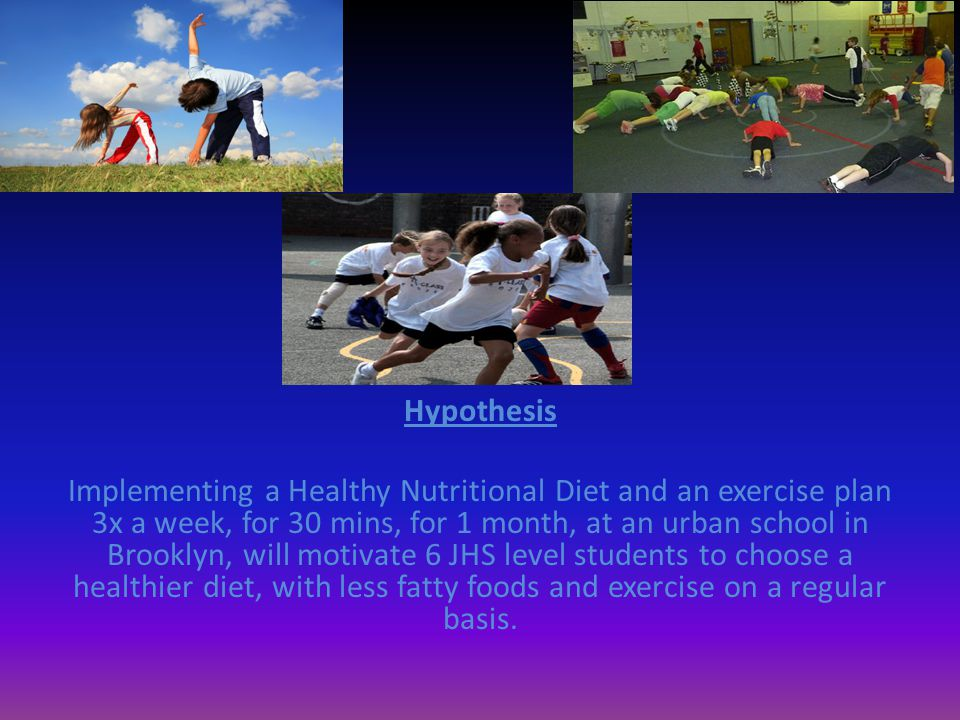 Hypothesis Implementing a Healthy Nutritional Diet and an exercise plan 3x a week, for 30 mins, for 1 month, at an urban school in Brooklyn, will motivate 6 JHS level students to choose a healthier diet, with less fatty foods and exercise on a regular basis.