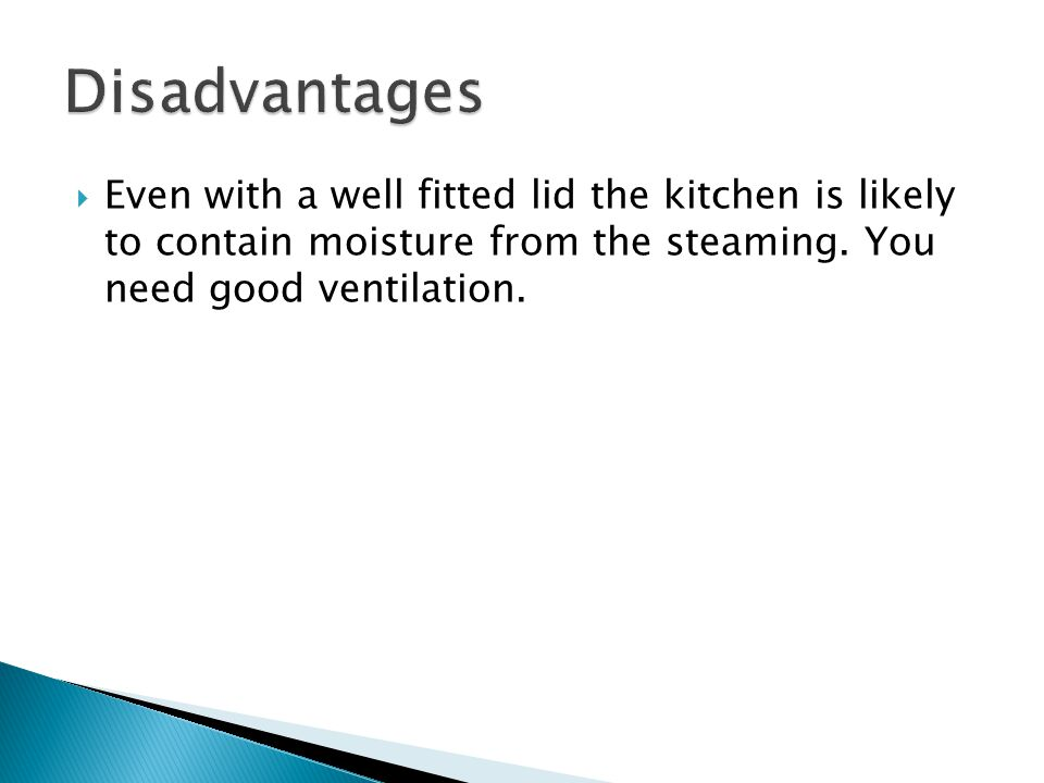  Even with a well fitted lid the kitchen is likely to contain moisture from the steaming.