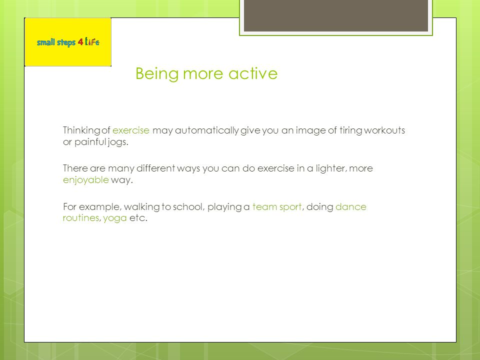 Being more active Thinking of exercise may automatically give you an image of tiring workouts or painful jogs.