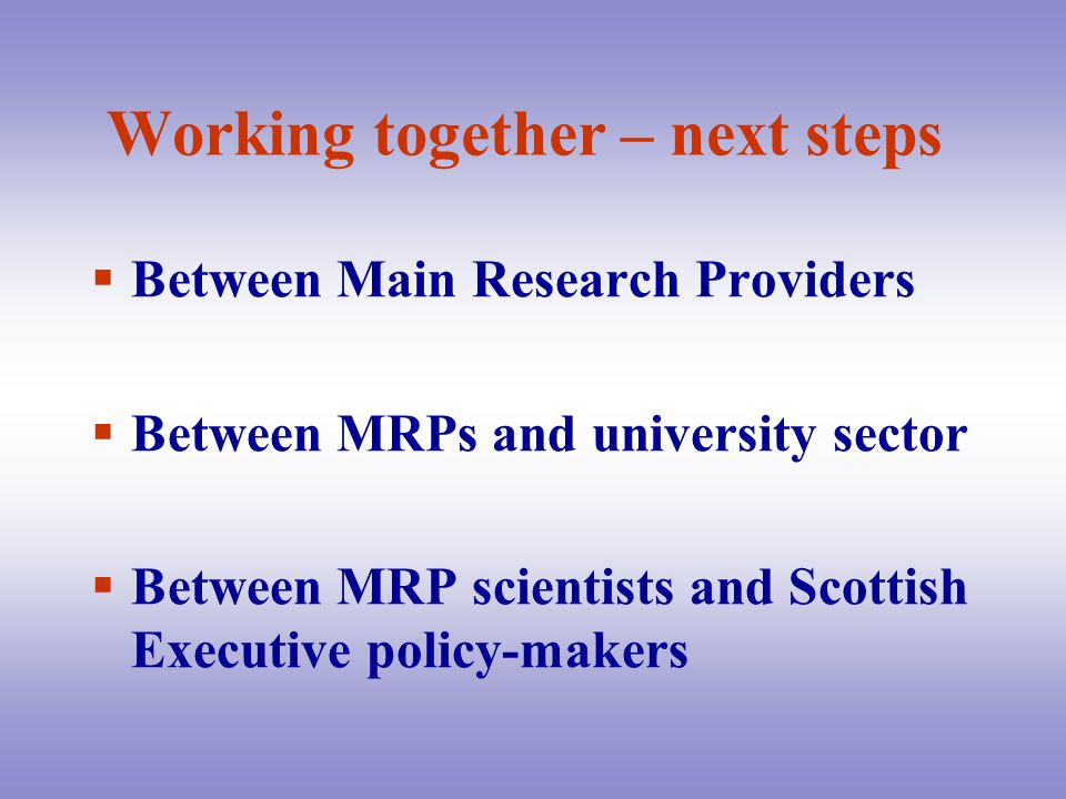 Working together – next steps  Between Main Research Providers  Between MRPs and university sector  Between MRP scientists and Scottish Executive policy-makers