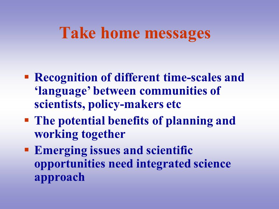 Take home messages  Recognition of different time-scales and 'language' between communities of scientists, policy-makers etc  The potential benefits of planning and working together  Emerging issues and scientific opportunities need integrated science approach