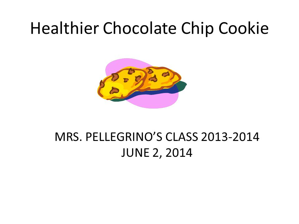 Healthier Chocolate Chip Cookie MRS. PELLEGRINO'S CLASS 2013-2014 JUNE 2, 2014