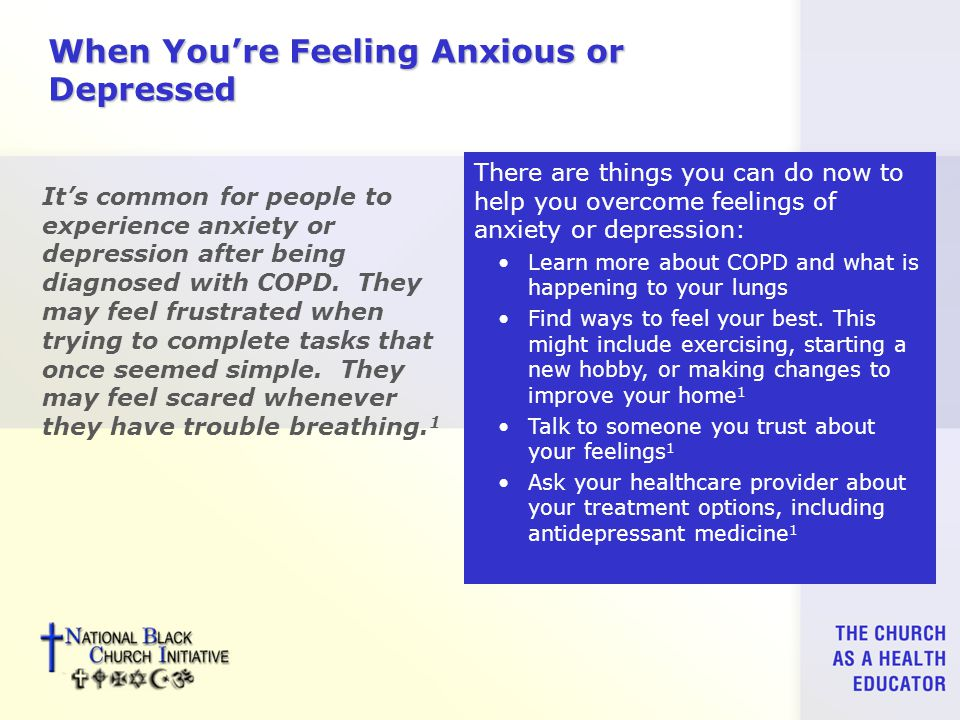 When You're Feeling Anxious or Depressed It's common for people to experience anxiety or depression after being diagnosed with COPD.