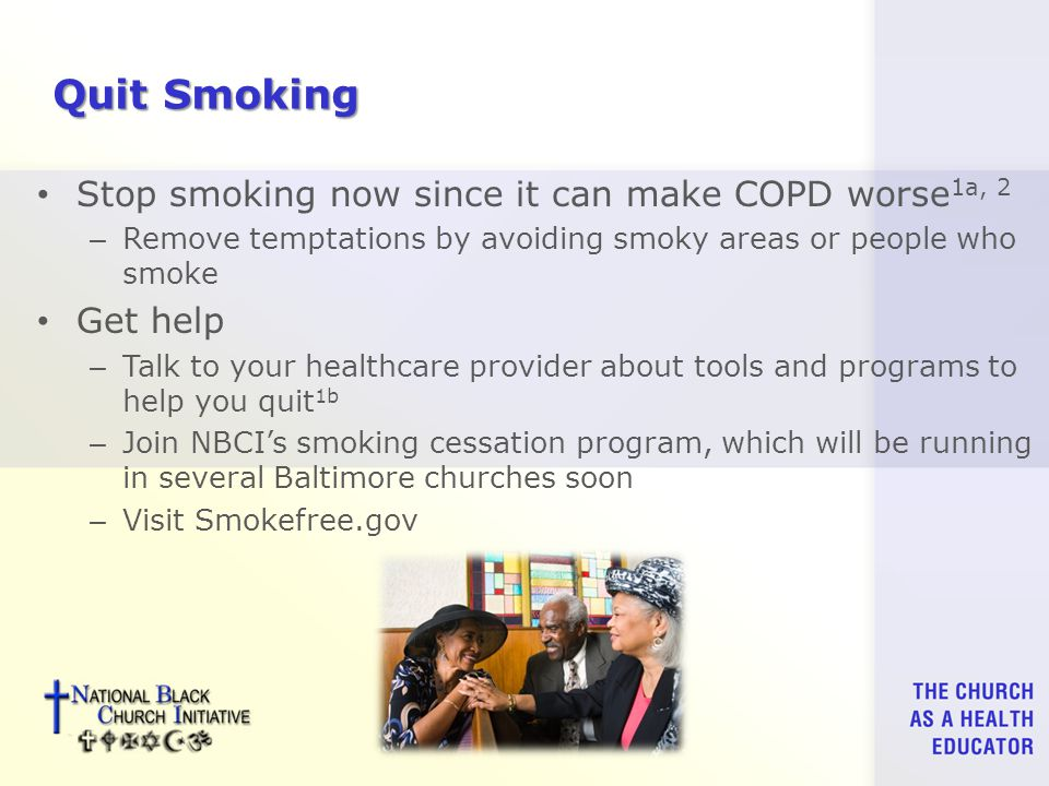 Quit Smoking Stop smoking now since it can make COPD worse 1a, 2 – Remove temptations by avoiding smoky areas or people who smoke Get help – Talk to your healthcare provider about tools and programs to help you quit 1b – Join NBCI's smoking cessation program, which will be running in several Baltimore churches soon – Visit Smokefree.gov