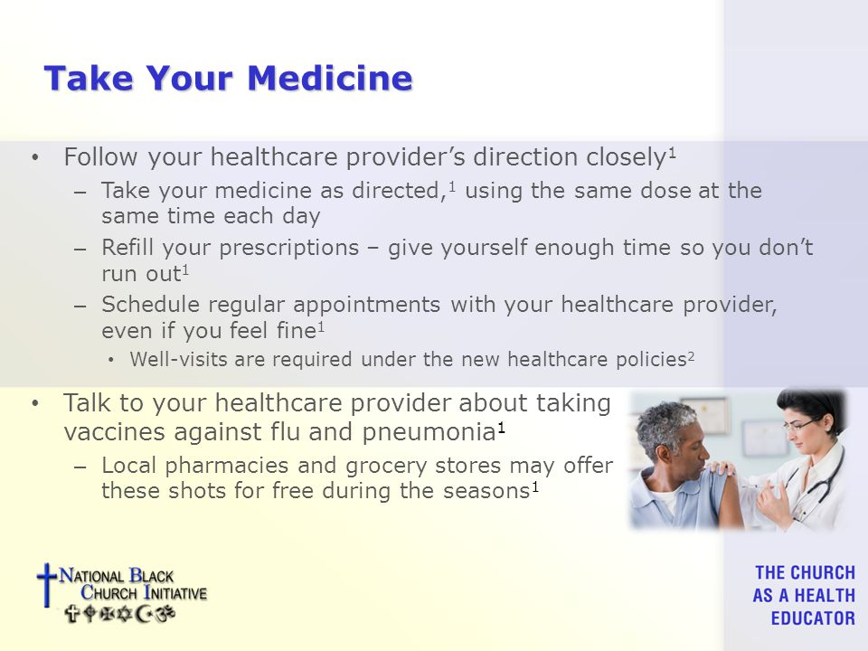 Take Your Medicine Follow your healthcare provider's direction closely 1 – Take your medicine as directed, 1 using the same dose at the same time each day – Refill your prescriptions – give yourself enough time so you don't run out 1 – Schedule regular appointments with your healthcare provider, even if you feel fine 1 Well-visits are required under the new healthcare policies 2 Talk to your healthcare provider about taking vaccines against flu and pneumonia 1 – Local pharmacies and grocery stores may offer these shots for free during the seasons 1