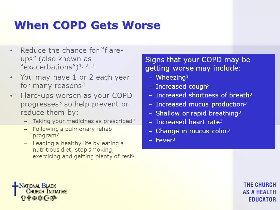 When COPD Gets Worse Reduce the chance for flare- ups (also known as exacerbations ) 1, 2, 3 You may have 1 or 2 each year for many reasons 3 Flare-ups worsen as your COPD progresses 3 so help prevent or reduce them by: – Taking your medicines as prescribed 3 – Following a pulmonary rehab program 3 – Leading a healthy life by eating a nutritious diet, stop smoking, exercising and getting plenty of rest 3 Signs that your COPD may be getting worse may include: – Wheezing 3 – Increased cough 3 – Increased shortness of breath 3 – Increased mucus production 3 – Shallow or rapid breathing 3 – Increased heart rate 3 – Change in mucus color 3 – Fever 3