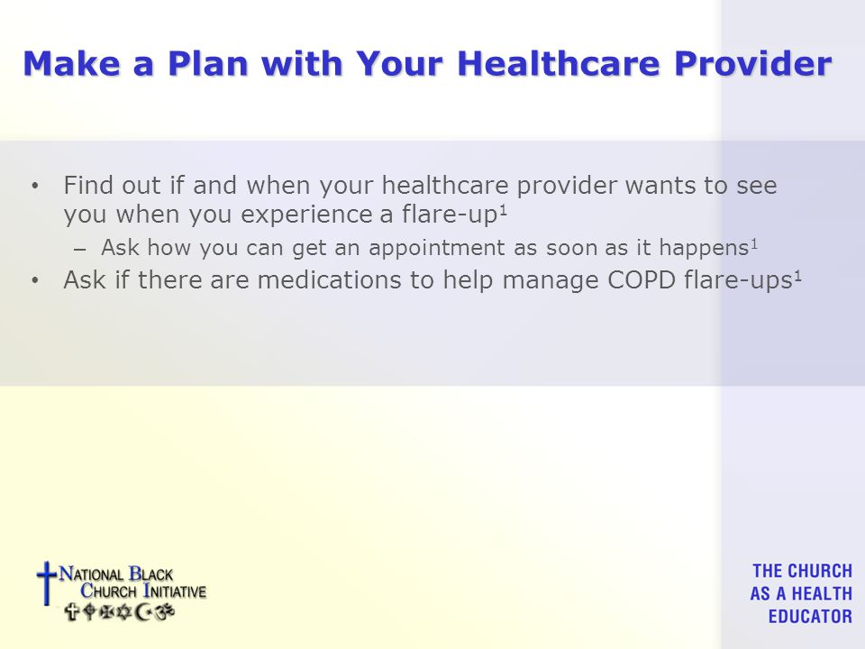 Make a Plan with Your Healthcare Provider Find out if and when your healthcare provider wants to see you when you experience a flare-up 1 – Ask how you can get an appointment as soon as it happens 1 Ask if there are medications to help manage COPD flare-ups 1