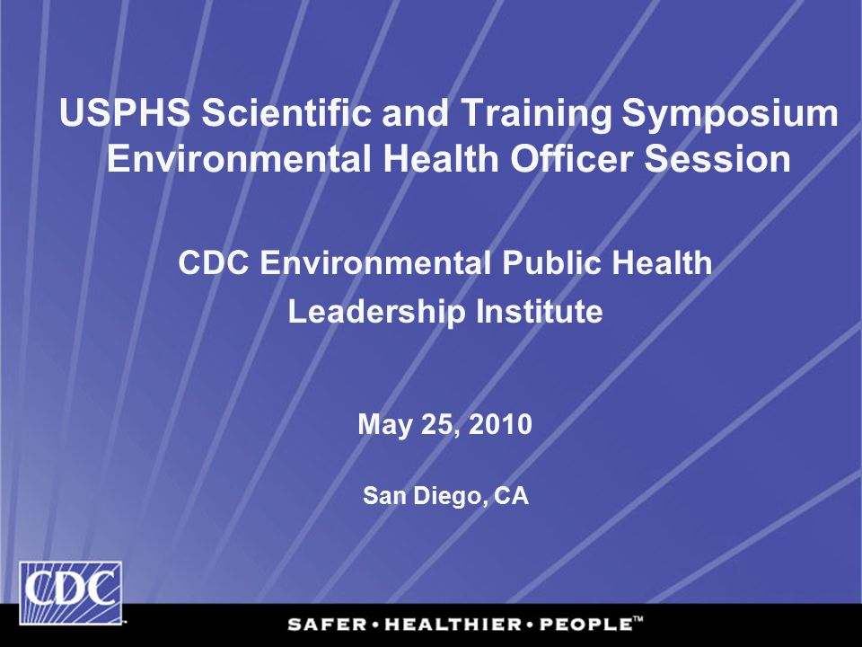 USPHS Scientific and Training Symposium Environmental Health Officer Session CDC Environmental Public Health Leadership Institute May 25, 2010 San Diego, CA
