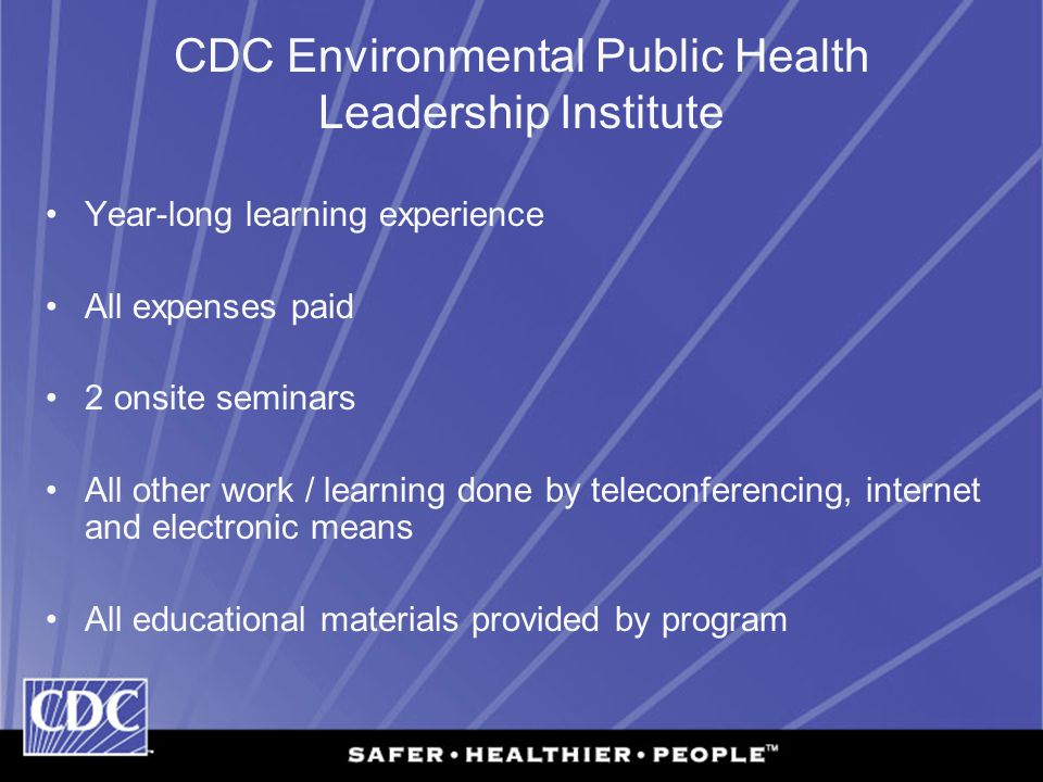 CDC Environmental Public Health Leadership Institute Year-long learning experience All expenses paid 2 onsite seminars All other work / learning done by teleconferencing, internet and electronic means All educational materials provided by program