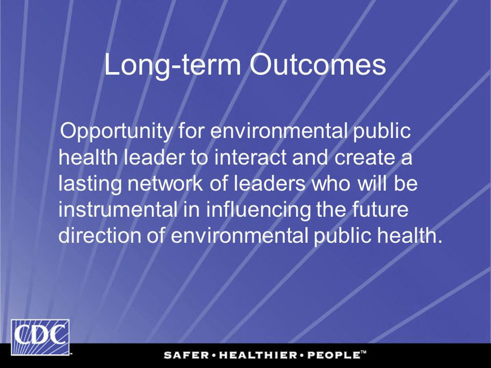 Long-term Outcomes Opportunity for environmental public health leader to interact and create a lasting network of leaders who will be instrumental in influencing the future direction of environmental public health.