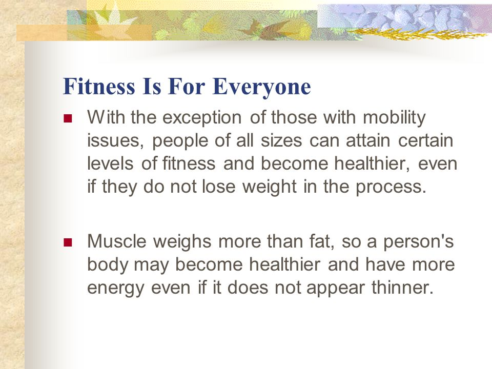 Fitness Is For Everyone With the exception of those with mobility issues, people of all sizes can attain certain levels of fitness and become healthier, even if they do not lose weight in the process.