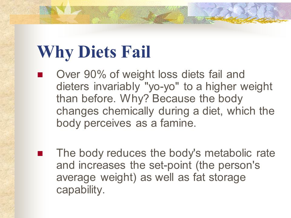 Why Diets Fail Over 90% of weight loss diets fail and dieters invariably yo-yo to a higher weight than before.