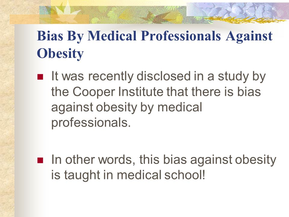 Bias By Medical Professionals Against Obesity It was recently disclosed in a study by the Cooper Institute that there is bias against obesity by medical professionals.
