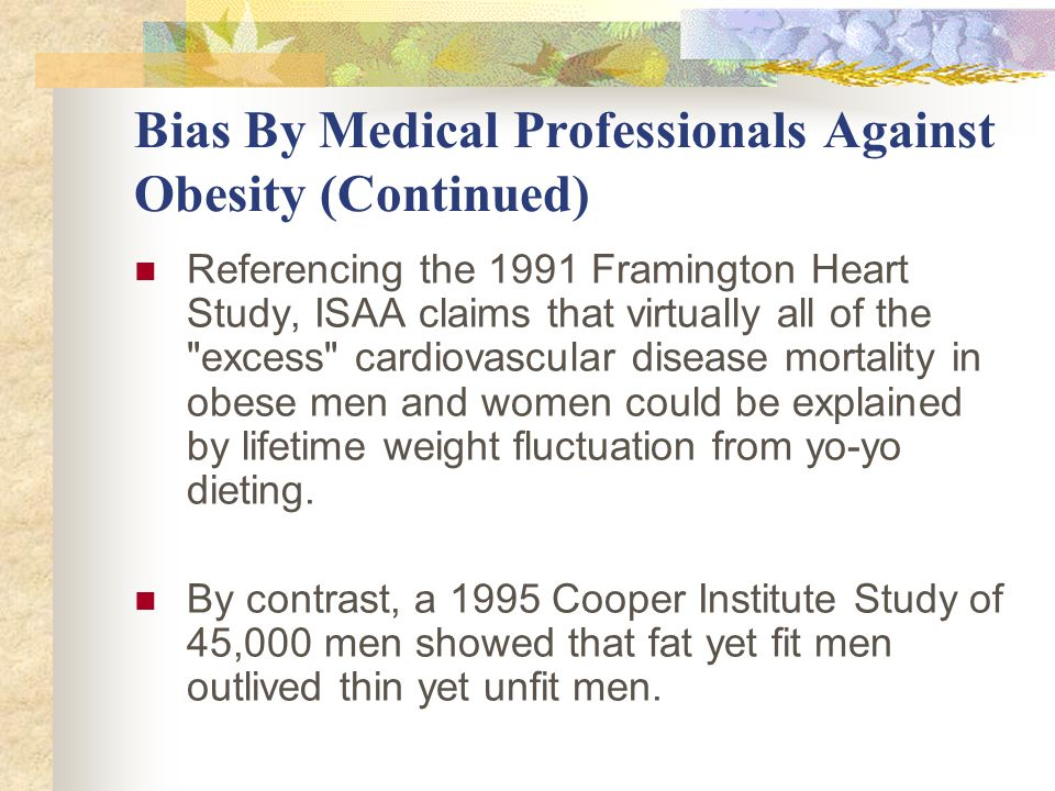 Bias By Medical Professionals Against Obesity (Continued) Referencing the 1991 Framington Heart Study, ISAA claims that virtually all of the excess cardiovascular disease mortality in obese men and women could be explained by lifetime weight fluctuation from yo-yo dieting.