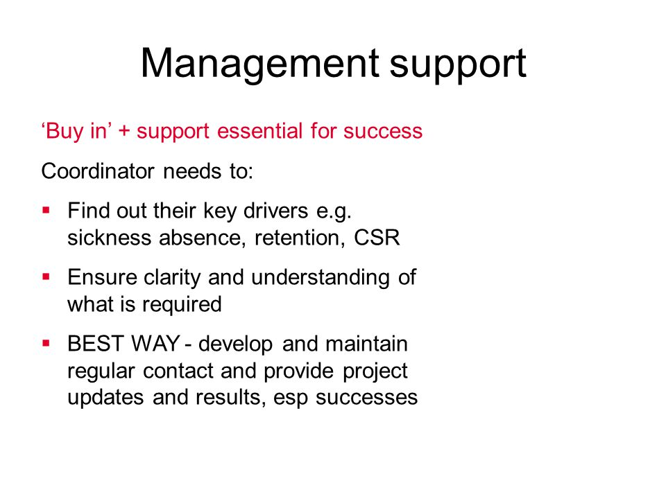 'Buy in' + support essential for success Coordinator needs to:  Find out their key drivers e.g. sickness absence, retention, CSR  Ensure clarity and