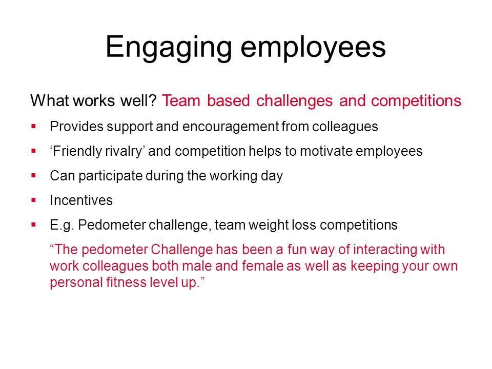 What works well? Team based challenges and competitions  Provides support and encouragement from colleagues  'Friendly rivalry' and competition help