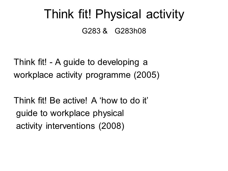 Think fit! - A guide to developing a workplace activity programme (2005) Think fit! Be active! A 'how to do it' guide to workplace physical activity i