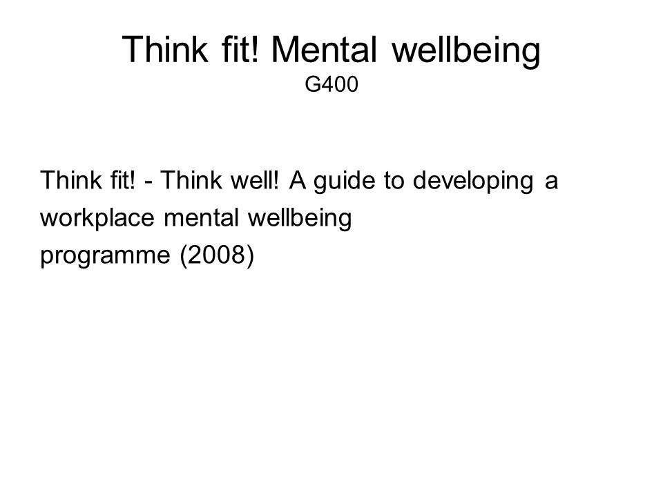 Think fit! Mental wellbeing G400 Think fit! - Think well! A guide to developing a workplace mental wellbeing programme (2008)