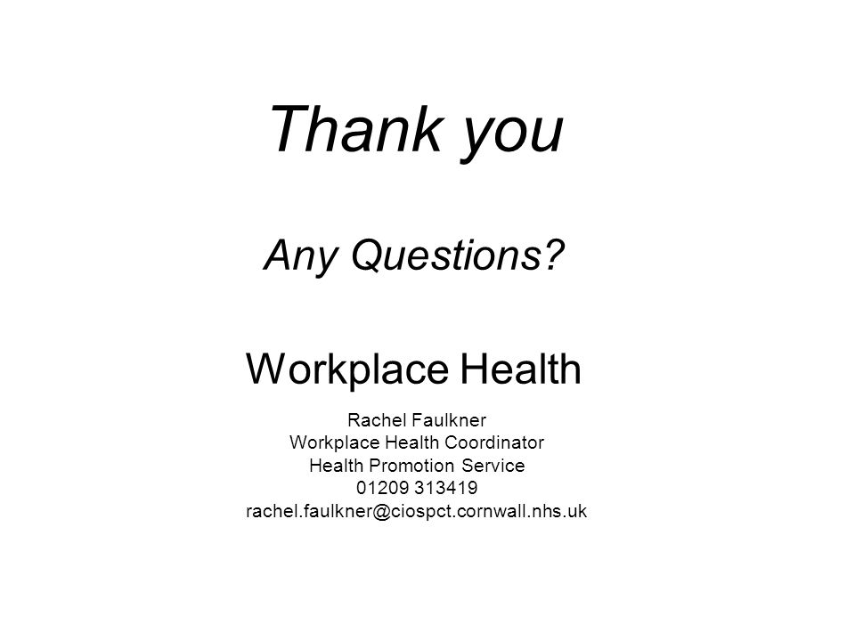 Thank you Any Questions? Workplace Health Rachel Faulkner Workplace Health Coordinator Health Promotion Service 01209 313419 rachel.faulkner@ciospct.c