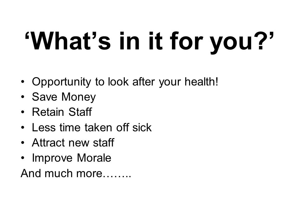 'What's in it for you?' Opportunity to look after your health! Save Money Retain Staff Less time taken off sick Attract new staff Improve Morale And m