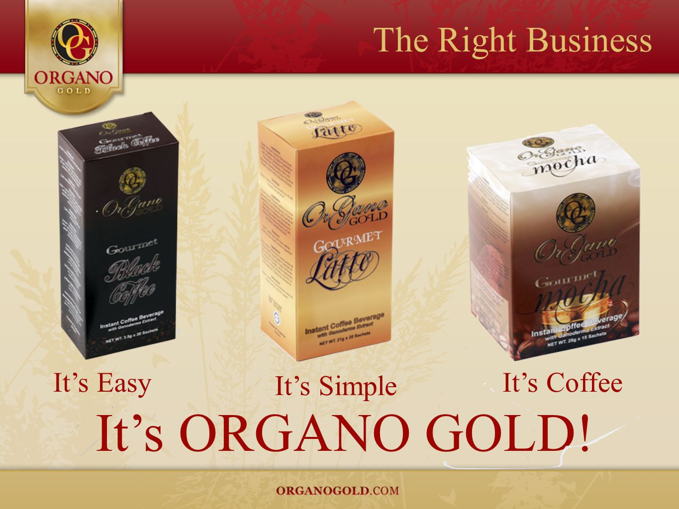 The Right Business It's EasyIt's Coffee It's Simple It's ORGANO GOLD!