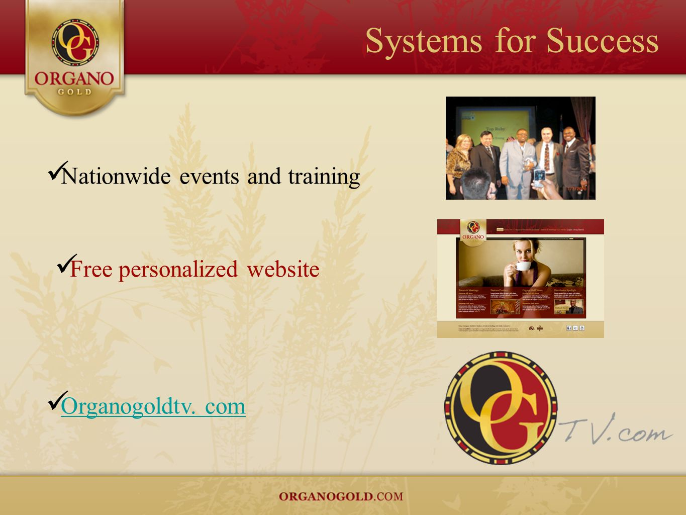 Systems for Success Nationwide events and training Free personalized website Organogoldtv. com