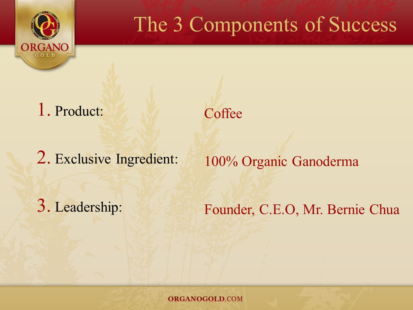 The 3 Components of Success 1. Product: 2. Exclusive Ingredient: 3. Leadership: Coffee 100% Organic Ganoderma Founder, C.E.O, Mr. Bernie Chua