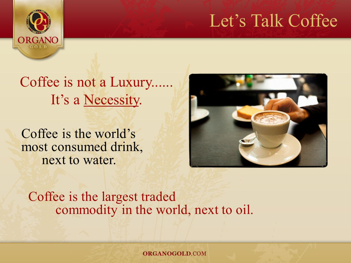 Let's Talk Coffee Coffee is the world's most consumed drink, next to water. Coffee is the largest traded commodity in the world, next to oil. Coffee i