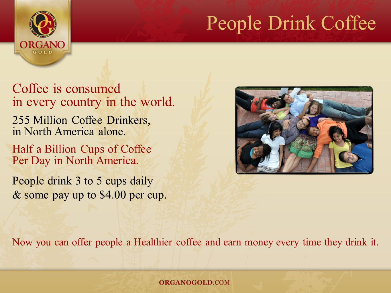 People Drink Coffee Coffee is consumed in every country in the world. 255 Million Coffee Drinkers, in North America alone. Half a Billion Cups of Coff