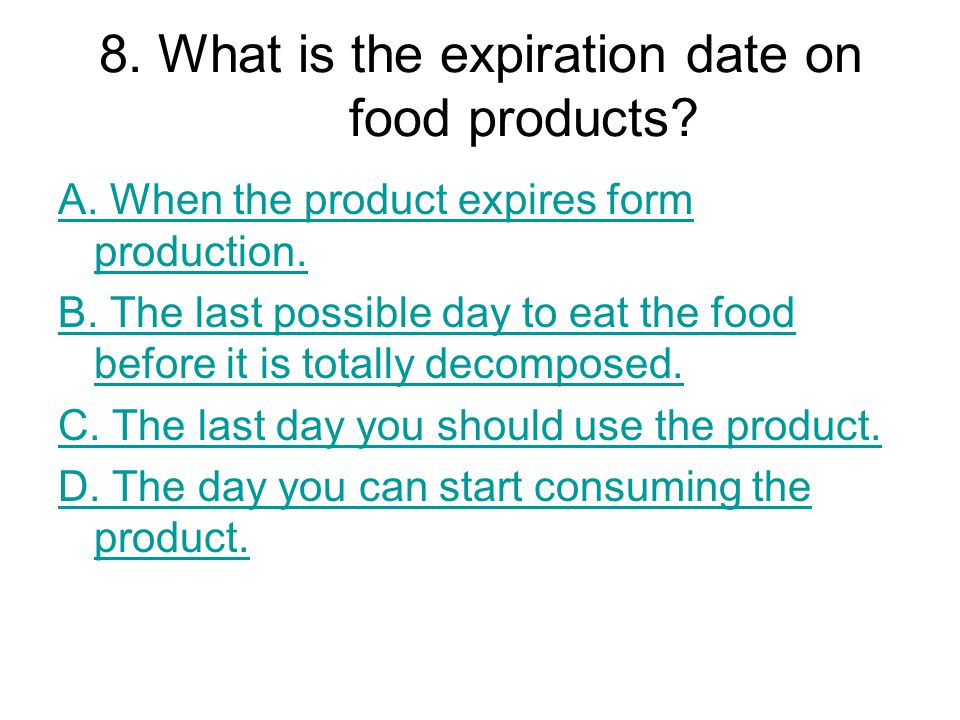 8. What is the expiration date on food products? A. When the product expires form production. B. The last possible day to eat the food before it is to