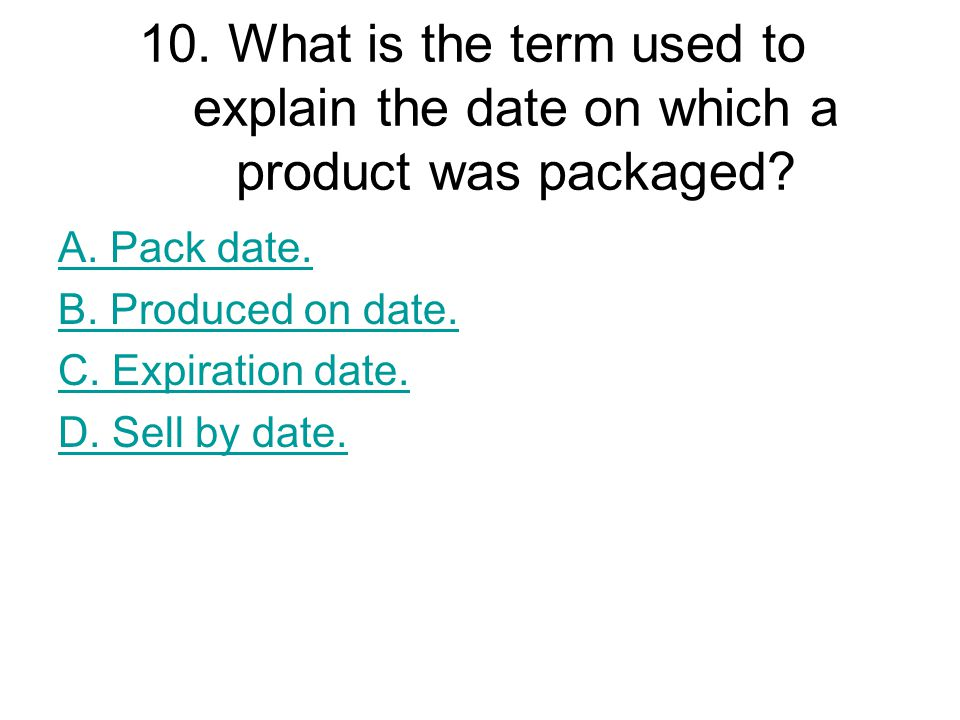 10. What is the term used to explain the date on which a product was packaged? A. Pack date. B. Produced on date. C. Expiration date. D. Sell by date.