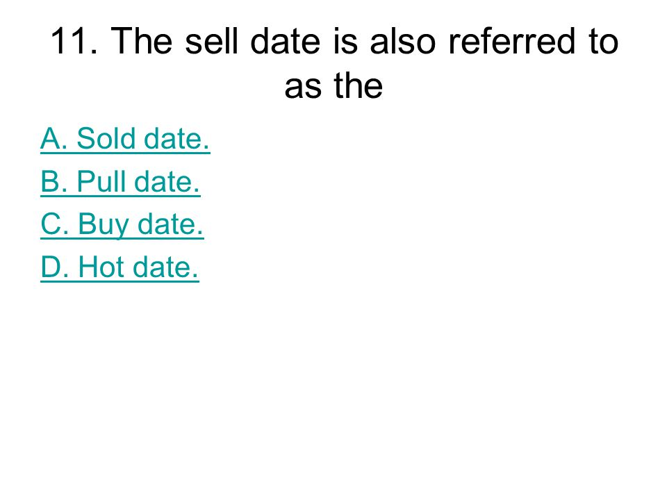 11. The sell date is also referred to as the A. Sold date. B. Pull date. C. Buy date. D. Hot date.