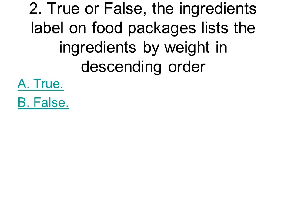 2. True or False, the ingredients label on food packages lists the ingredients by weight in descending order A. True. B. False.