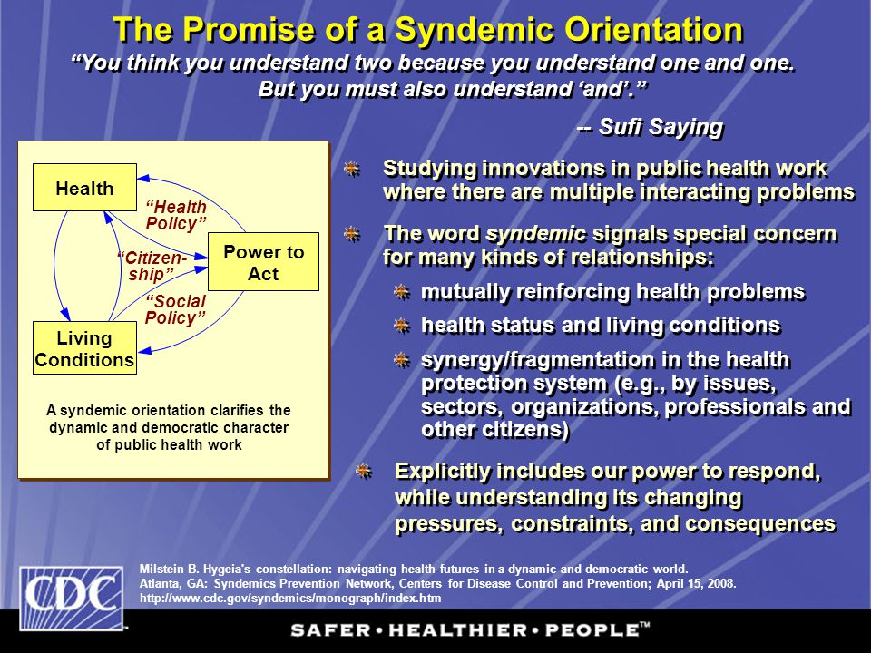 The Promise of a Syndemic Orientation A syndemic orientation clarifies the dynamic and democratic character of public health work Milstein B. Hygeia's