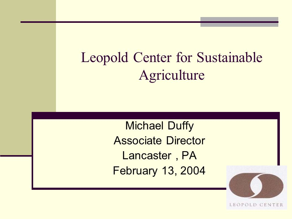 Leopold Center for Sustainable Agriculture Michael Duffy Associate Director Lancaster, PA February 13, 2004