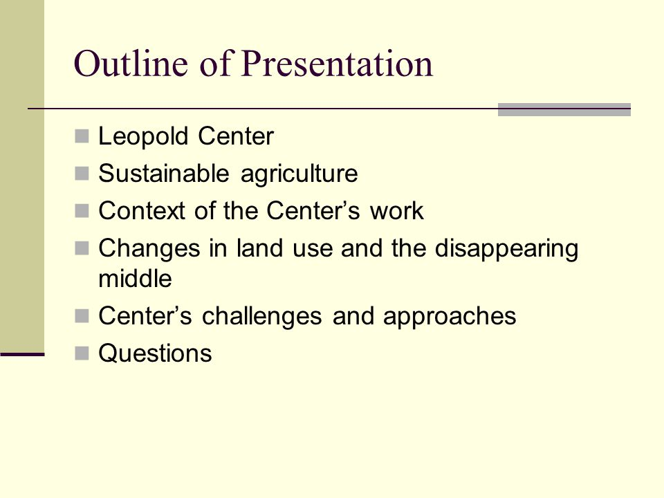 Outline of Presentation Leopold Center Sustainable agriculture Context of the Center's work Changes in land use and the disappearing middle Center's c