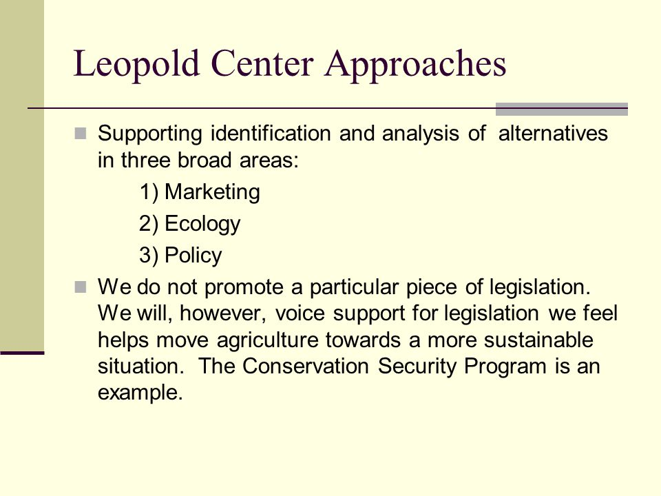 Leopold Center Approaches Supporting identification and analysis of alternatives in three broad areas: 1) Marketing 2) Ecology 3) Policy We do not promote a particular piece of legislation.