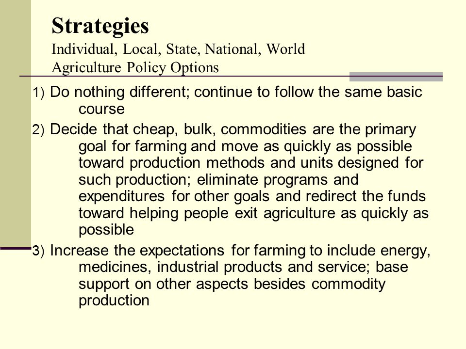 Strategies Individual, Local, State, National, World Agriculture Policy Options 1) Do nothing different; continue to follow the same basic course 2) Decide that cheap, bulk, commodities are the primary goal for farming and move as quickly as possible toward production methods and units designed for such production; eliminate programs and expenditures for other goals and redirect the funds toward helping people exit agriculture as quickly as possible 3) Increase the expectations for farming to include energy, medicines, industrial products and service; base support on other aspects besides commodity production