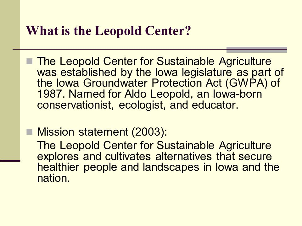 What is the Leopold Center? The Leopold Center for Sustainable Agriculture was established by the Iowa legislature as part of the Iowa Groundwater Pro